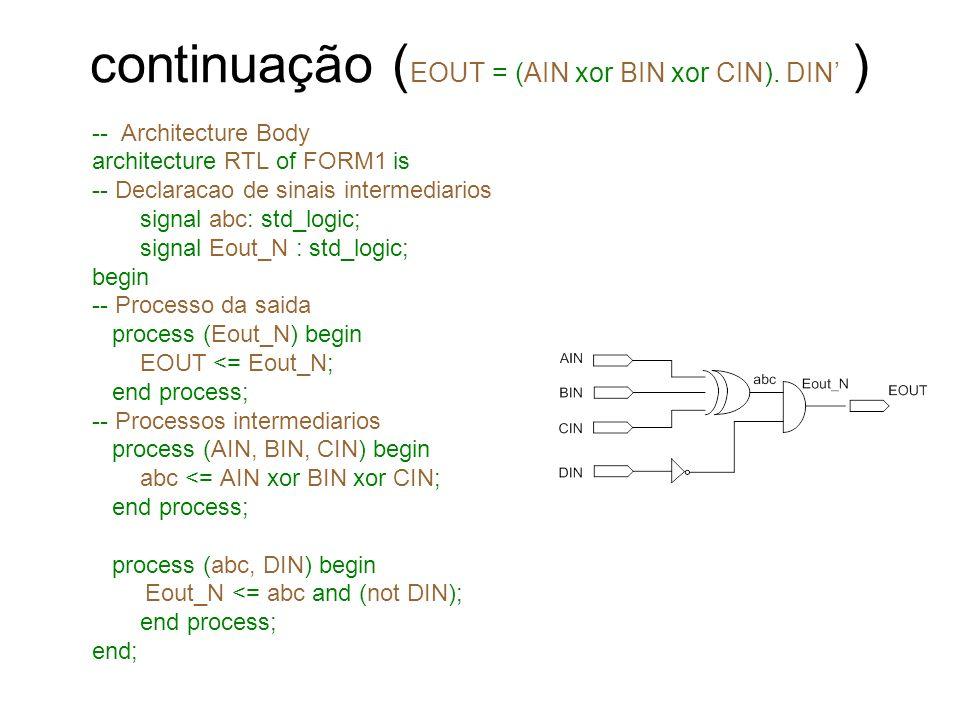 continuação ( EOUT = (AIN xor BIN xor CIN). DIN ) -- Architecture Body architecture RTL of FORM1 is -- Declaracao de sinais intermediarios signal abc: