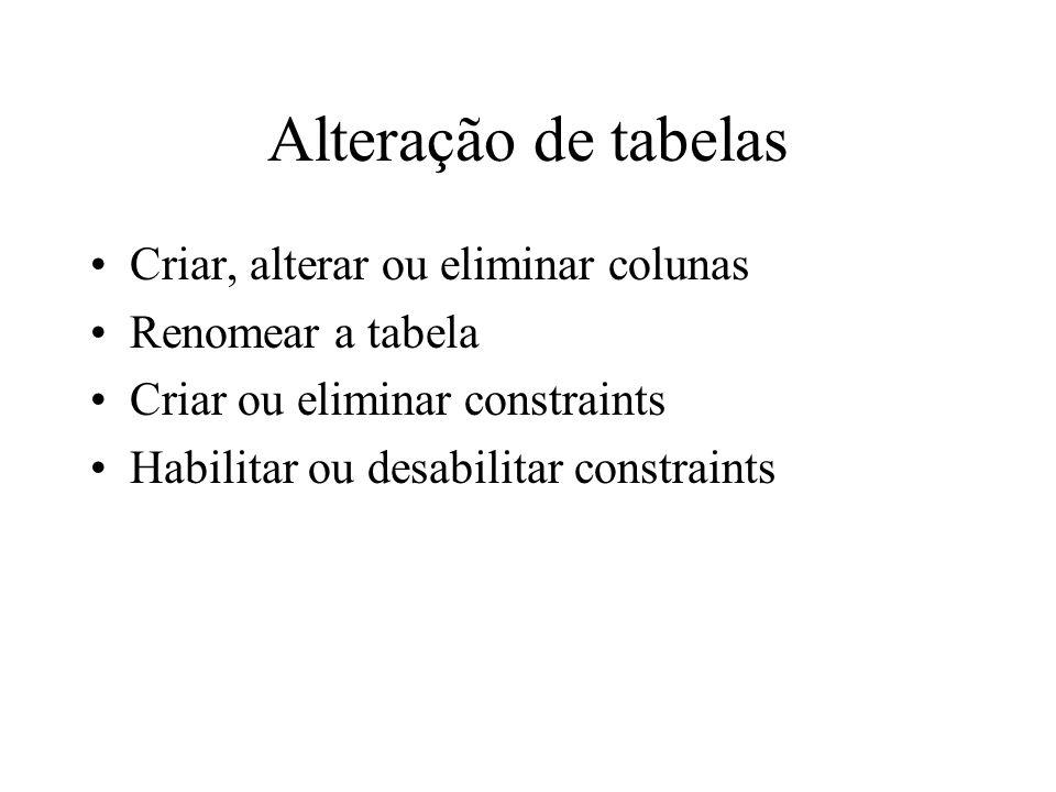Alteração de tabelas Criar, alterar ou eliminar colunas Renomear a tabela Criar ou eliminar constraints Habilitar ou desabilitar constraints