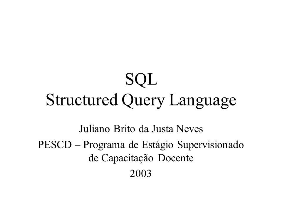 SQL Structured Query Language Juliano Brito da Justa Neves PESCD – Programa de Estágio Supervisionado de Capacitação Docente 2003