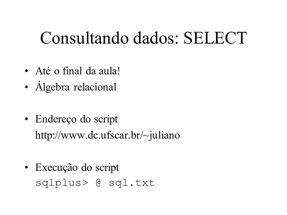 Consultando dados: SELECT Até o final da aula! Álgebra relacional Endereço do script http://www.dc.ufscar.br/~juliano Execução do script sqlplus> @ sq