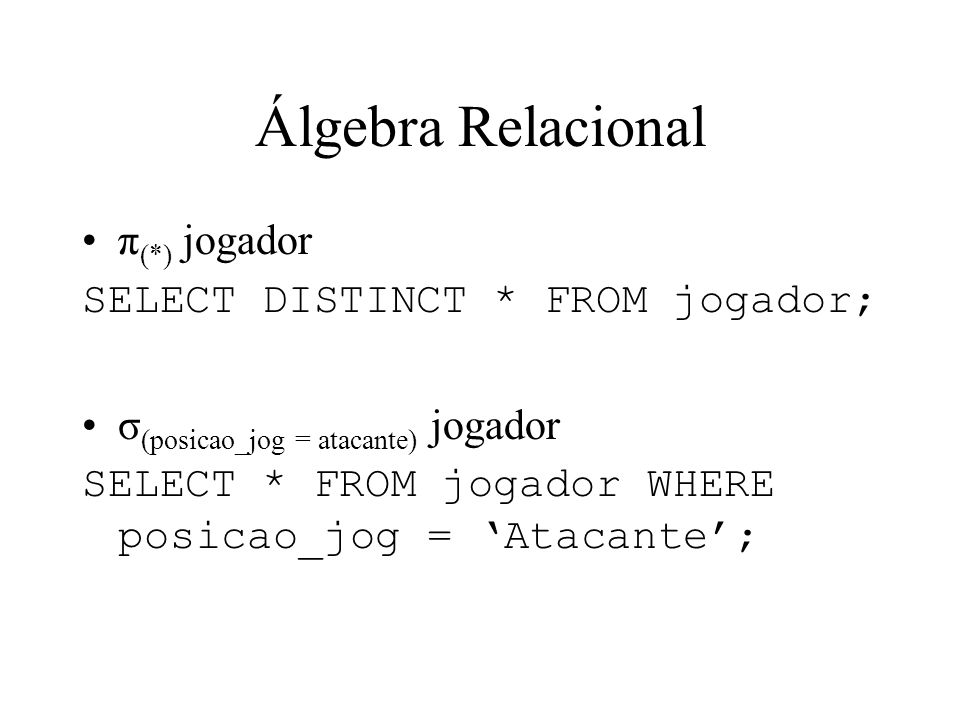 Álgebra Relacional π (*) jogador SELECT DISTINCT * FROM jogador; σ (posicao_jog = atacante) jogador SELECT * FROM jogador WHERE posicao_jog = Atacante