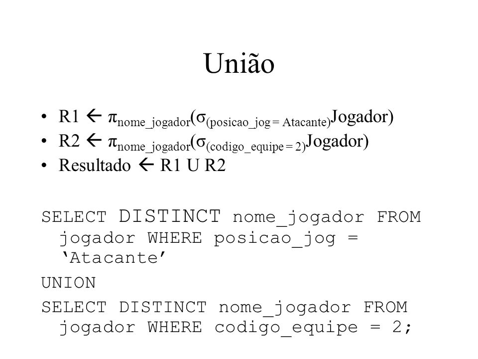 União R1 π nome_jogador (σ (posicao_jog = Atacante) Jogador) R2 π nome_jogador (σ (codigo_equipe = 2) Jogador) Resultado R1 U R2 SELECT DISTINCT nome_