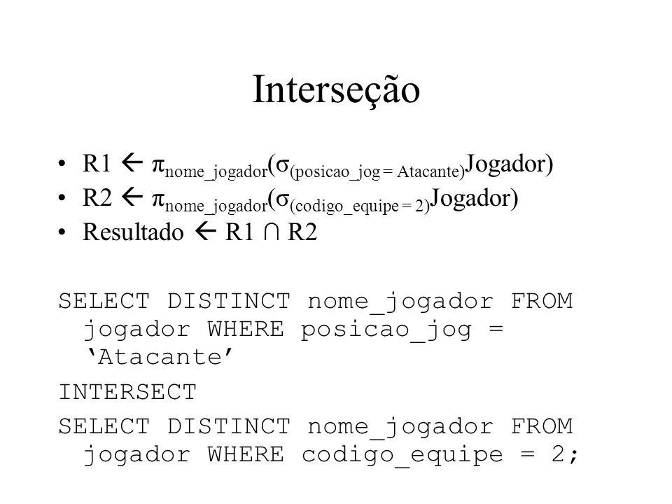 Interseção R1 π nome_jogador (σ (posicao_jog = Atacante) Jogador) R2 π nome_jogador (σ (codigo_equipe = 2) Jogador) Resultado R1 R2 SELECT DISTINCT no