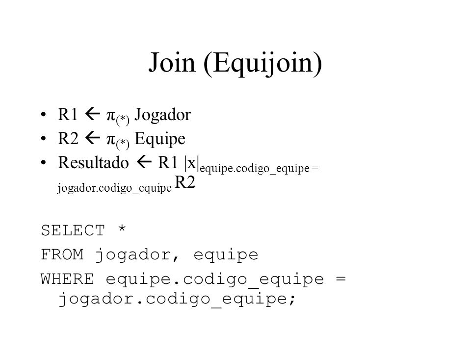 Join (Equijoin) R1 π (*) Jogador R2 π (*) Equipe Resultado R1 |x| equipe.codigo_equipe = jogador.codigo_equipe R2 SELECT * FROM jogador, equipe WHERE