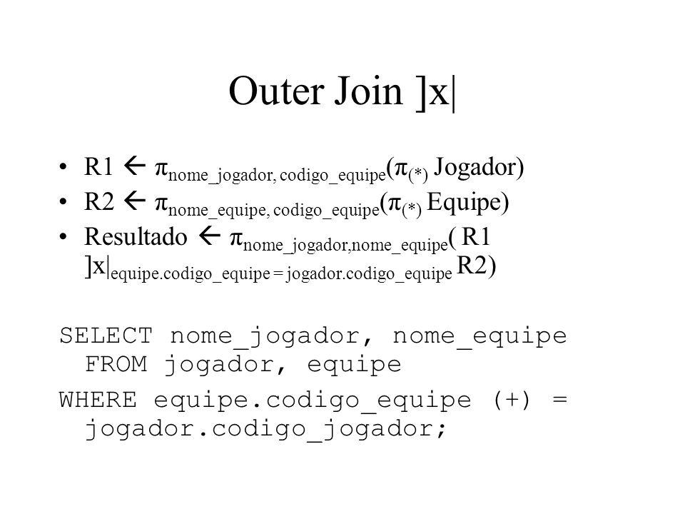 Outer Join ]x| R1 π nome_jogador, codigo_equipe (π (*) Jogador) R2 π nome_equipe, codigo_equipe (π (*) Equipe) Resultado π nome_jogador,nome_equipe (