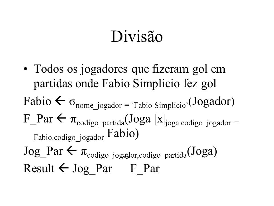 Divisão Todos os jogadores que fizeram gol em partidas onde Fabio Simplicio fez gol Fabio σ nome_jogador = Fabio Simplicio (Jogador) F_Par π codigo_pa