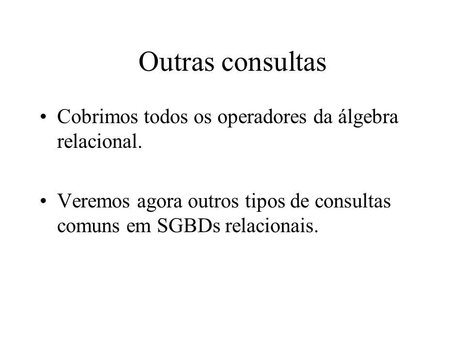 Outras consultas Cobrimos todos os operadores da álgebra relacional. Veremos agora outros tipos de consultas comuns em SGBDs relacionais.
