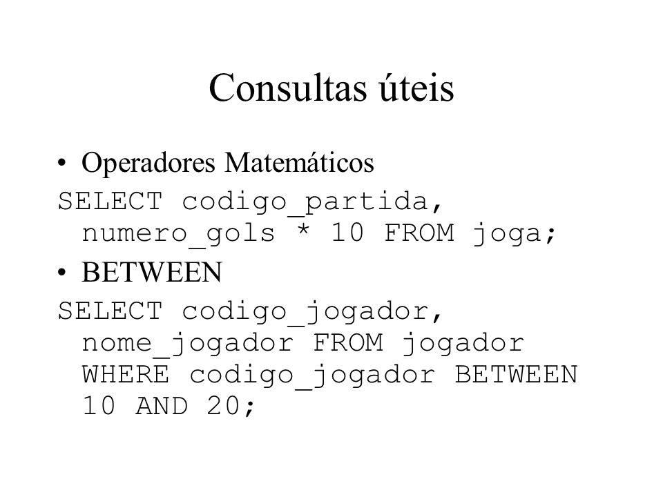 Consultas úteis Operadores Matemáticos SELECT codigo_partida, numero_gols * 10 FROM joga; BETWEEN SELECT codigo_jogador, nome_jogador FROM jogador WHE
