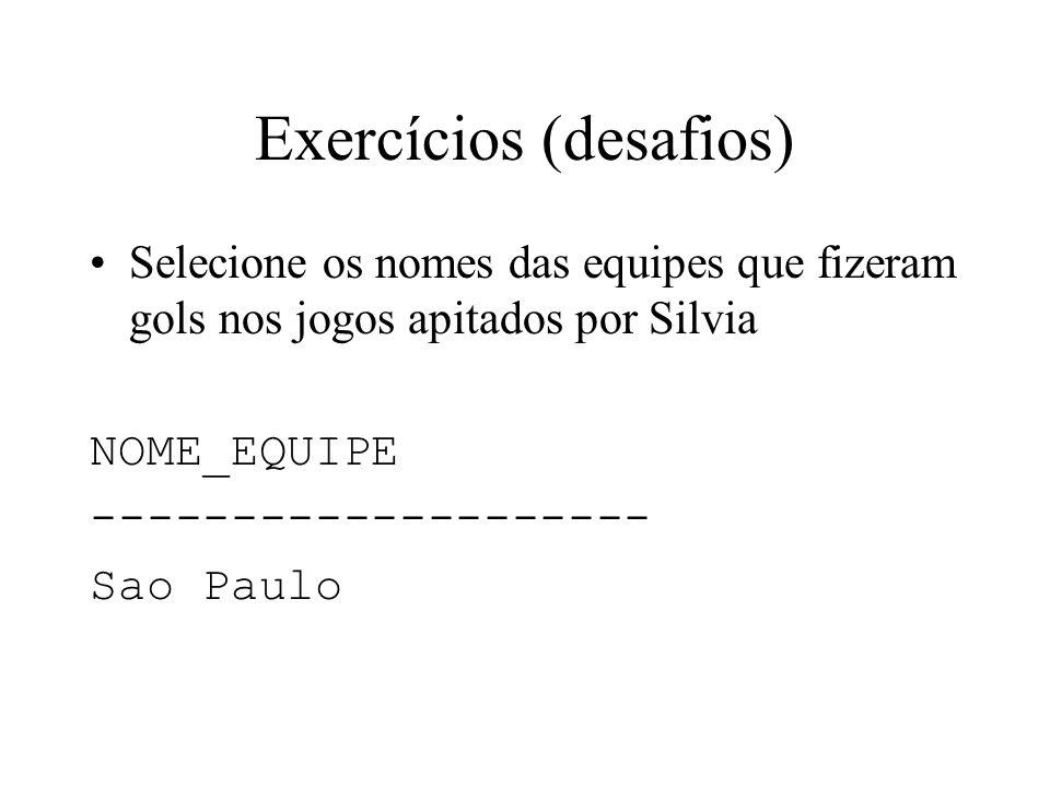 Exercícios (desafios) Selecione os nomes das equipes que fizeram gols nos jogos apitados por Silvia NOME_EQUIPE -------------------- Sao Paulo