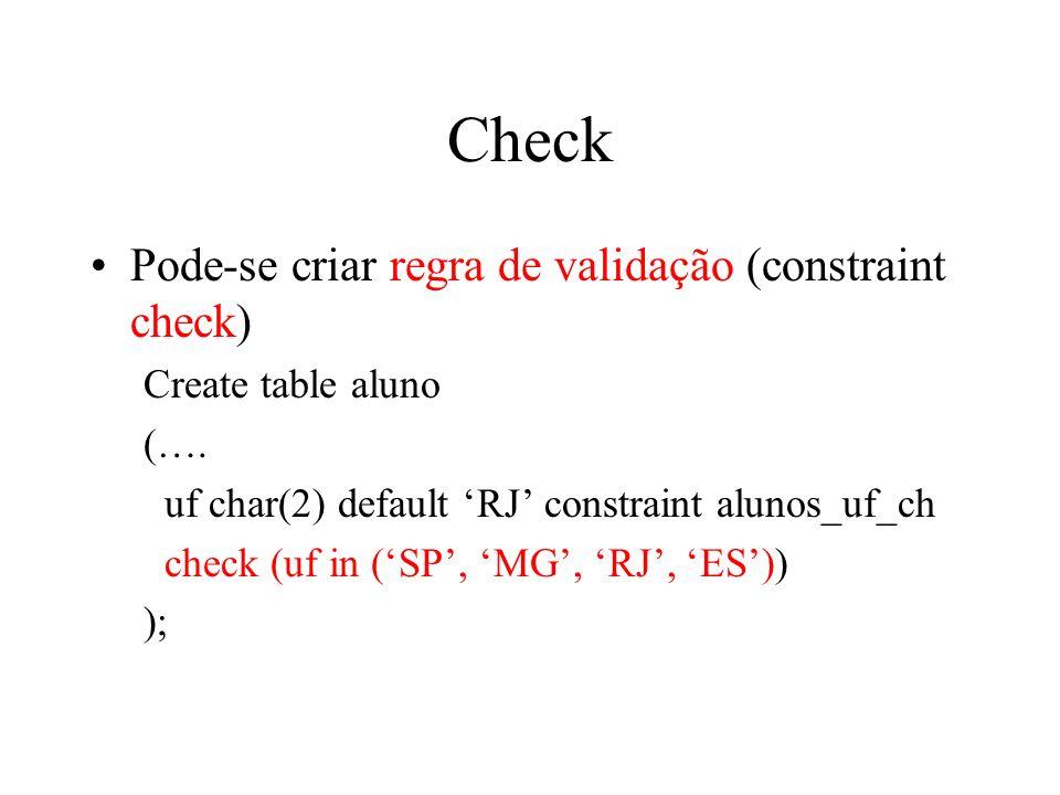 Check Pode-se criar regra de validação (constraint check) Create table aluno (…. uf char(2) default RJ constraint alunos_uf_ch check (uf in (SP, MG, R