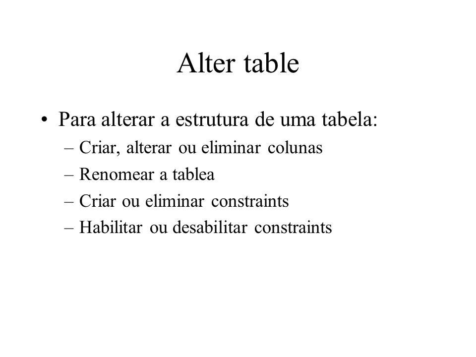 Alter table Para alterar a estrutura de uma tabela: –Criar, alterar ou eliminar colunas –Renomear a tablea –Criar ou eliminar constraints –Habilitar o