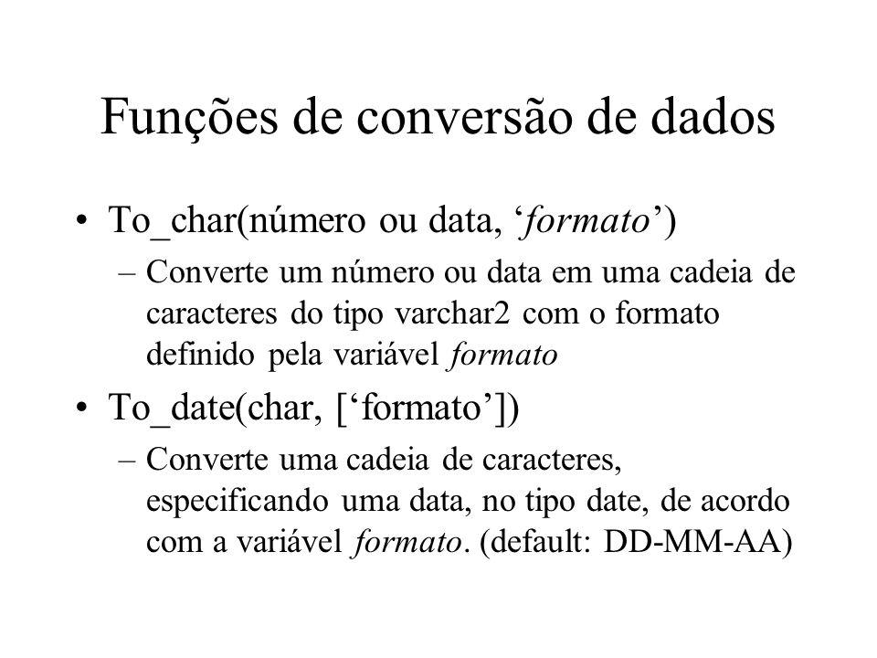 Funções de conversão de dados To_char(número ou data, formato) –Converte um número ou data em uma cadeia de caracteres do tipo varchar2 com o formato