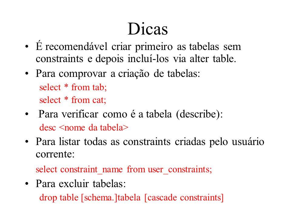 Dicas É recomendável criar primeiro as tabelas sem constraints e depois incluí-los via alter table. Para comprovar a criação de tabelas: select * from