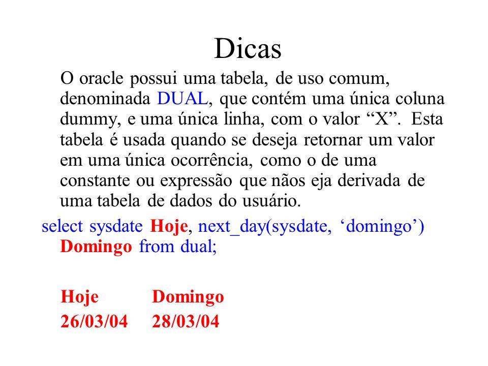 Dicas O oracle possui uma tabela, de uso comum, denominada DUAL, que contém uma única coluna dummy, e uma única linha, com o valor X. Esta tabela é us