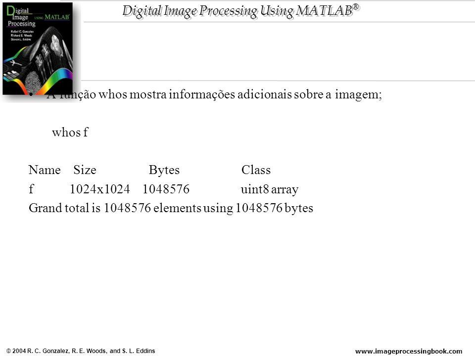 www.imageprocessingbook.com © 2004 R. C. Gonzalez, R. E. Woods, and S. L. Eddins Digital Image Processing Using MATLAB ® A função whos mostra informaç