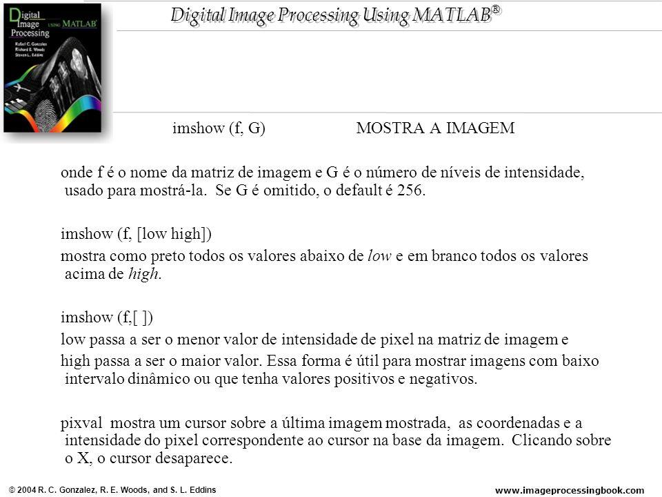 www.imageprocessingbook.com © 2004 R. C. Gonzalez, R. E. Woods, and S. L. Eddins Digital Image Processing Using MATLAB ® imshow (f, G) MOSTRA A IMAGEM
