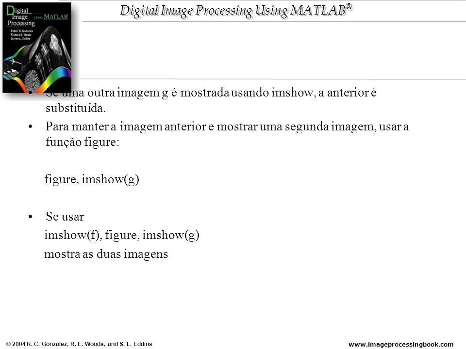 www.imageprocessingbook.com © 2004 R. C. Gonzalez, R. E. Woods, and S. L. Eddins Digital Image Processing Using MATLAB ® Se uma outra imagem g é mostr