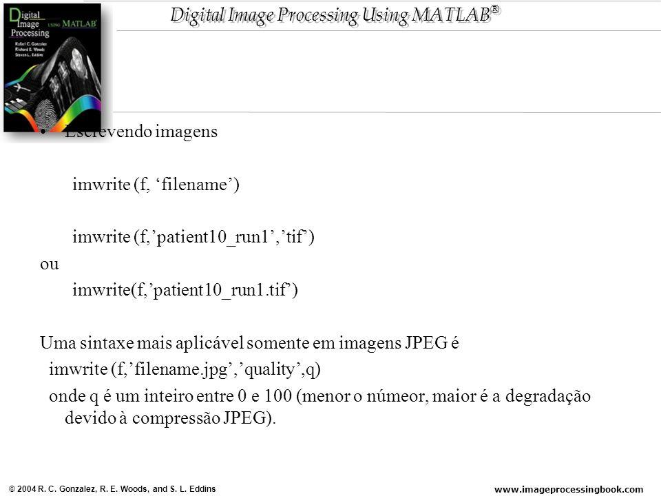 www.imageprocessingbook.com © 2004 R. C. Gonzalez, R. E. Woods, and S. L. Eddins Digital Image Processing Using MATLAB ® Escrevendo imagens imwrite (f