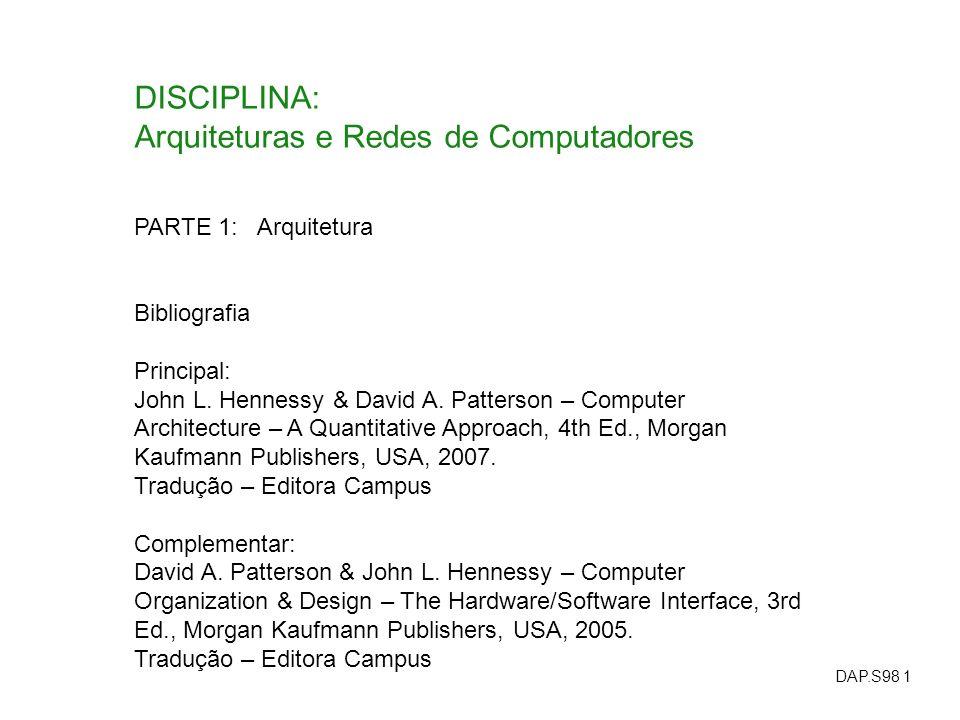 DAP.S98 1 DISCIPLINA: Arquiteturas e Redes de Computadores PARTE 1: Arquitetura Bibliografia Principal: John L. Hennessy & David A. Patterson – Comput