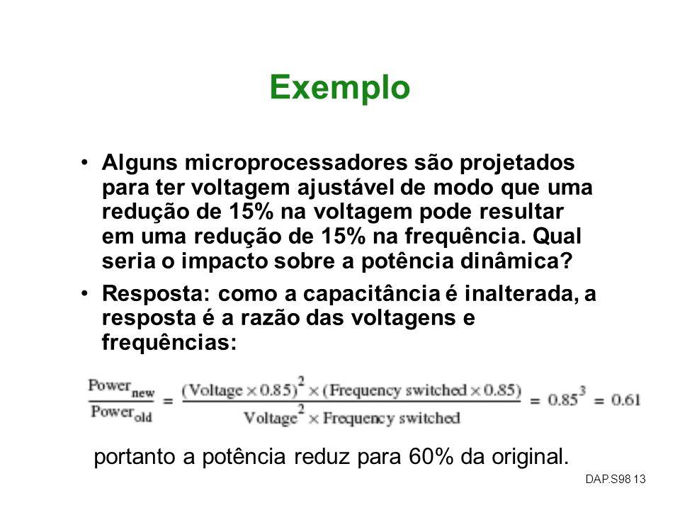 DAP.S98 13 Exemplo Alguns microprocessadores são projetados para ter voltagem ajustável de modo que uma redução de 15% na voltagem pode resultar em um