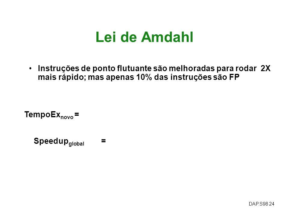 DAP.S98 24 Lei de Amdahl Instruções de ponto flutuante são melhoradas para rodar 2X mais rápido; mas apenas 10% das instruções são FP Speedup global =