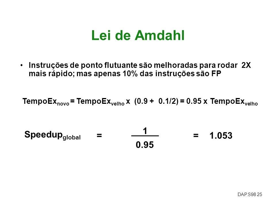 DAP.S98 25 Lei de Amdahl Instruções de ponto flutuante são melhoradas para rodar 2X mais rápido; mas apenas 10% das instruções são FP Speedup global =