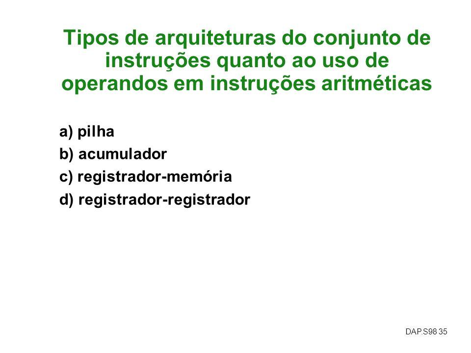 DAP.S98 35 Tipos de arquiteturas do conjunto de instruções quanto ao uso de operandos em instruções aritméticas a) pilha b) acumulador c) registrador-