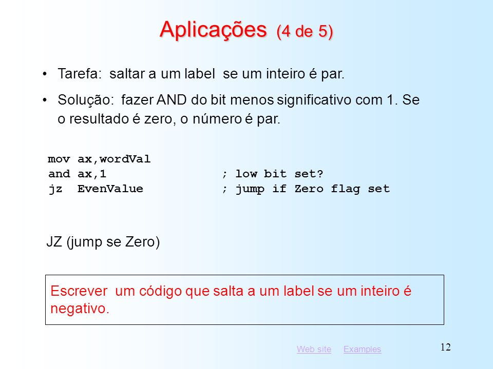 Web siteWeb site ExamplesExamples 12 Aplicações (4 de 5) mov ax,wordVal and ax,1; low bit set? jz EvenValue; jump if Zero flag set Tarefa: saltar a um