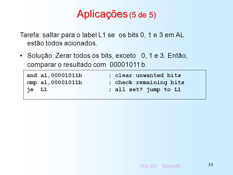 Web siteWeb site ExamplesExamples 30 Aplicações (5 de 5) and al,00001011b; clear unwanted bits cmp al,00001011b; check remaining bits je L1; all set?