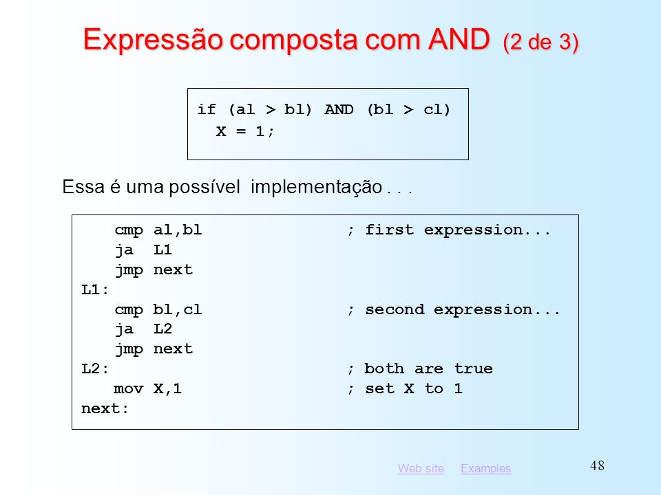 Web siteWeb site ExamplesExamples 48 Expressão composta com AND (2 de 3) cmp al,bl; first expression... ja L1 jmp next L1: cmp bl,cl; second expressio