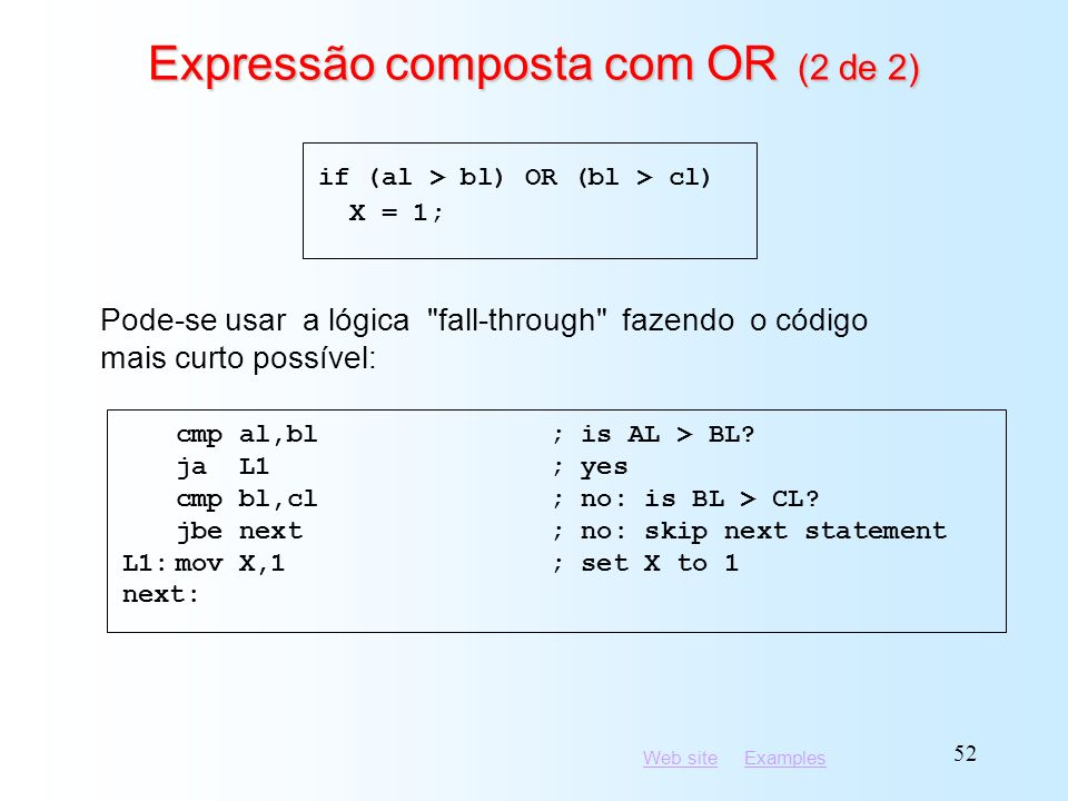 Web siteWeb site ExamplesExamples 52 Expressão composta com OR (2 de 2) cmp al,bl; is AL > BL? ja L1; yes cmp bl,cl; no: is BL > CL? jbe next; no: ski