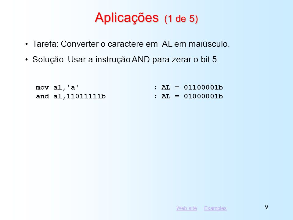 Web siteWeb site ExamplesExamples 30 Aplicações (5 de 5) and al,00001011b; clear unwanted bits cmp al,00001011b; check remaining bits je L1; all set.