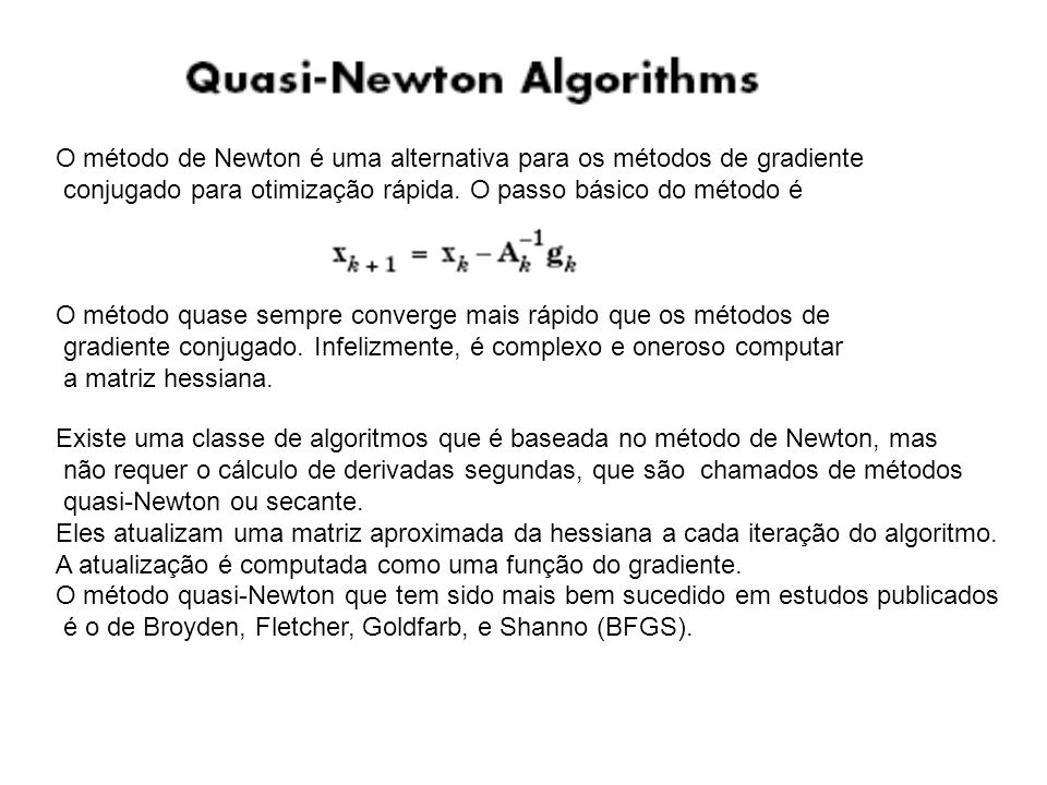 O método de Newton é uma alternativa para os métodos de gradiente conjugado para otimização rápida. O passo básico do método é O método quase sempre c