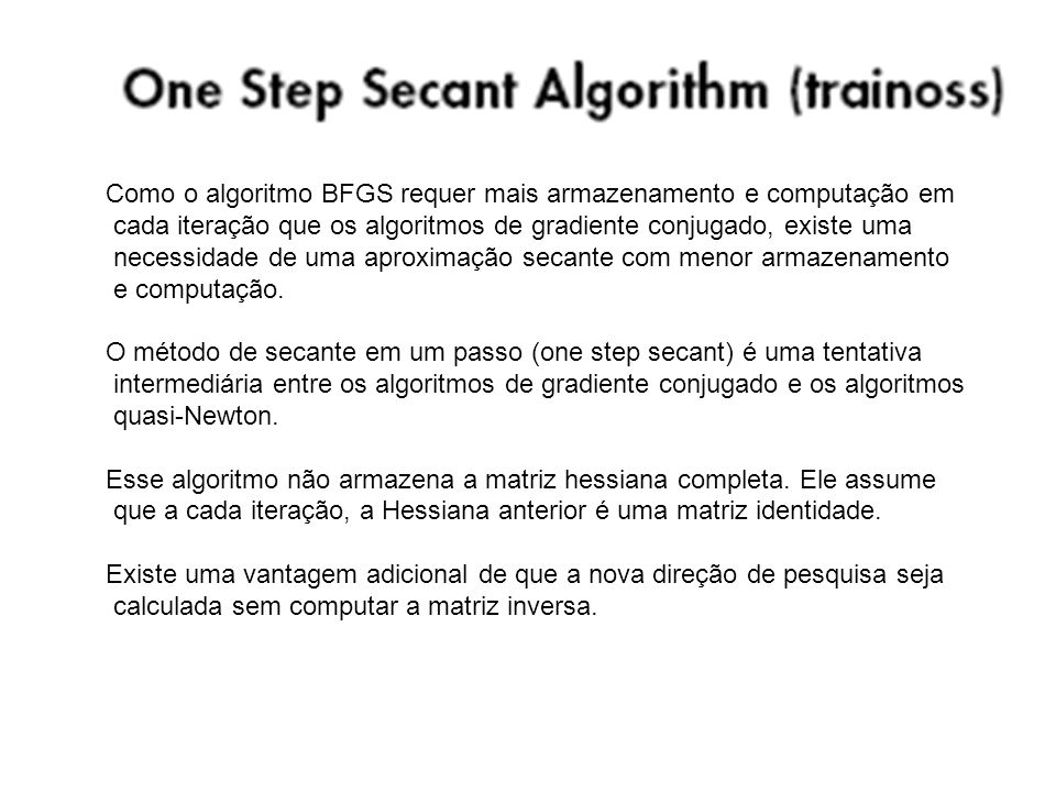 Como o algoritmo BFGS requer mais armazenamento e computação em cada iteração que os algoritmos de gradiente conjugado, existe uma necessidade de uma
