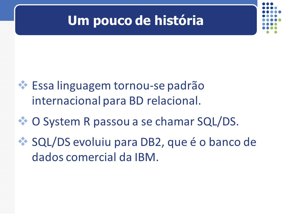 Essa linguagem tornou-se padrão internacional para BD relacional. O System R passou a se chamar SQL/DS. SQL/DS evoluiu para DB2, que é o banco de dado