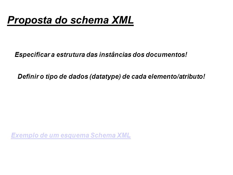 Proposta do schema XML Especificar a estrutura das instâncias dos documentos! Definir o tipo de dados (datatype) de cada elemento/atributo! Exemplo de