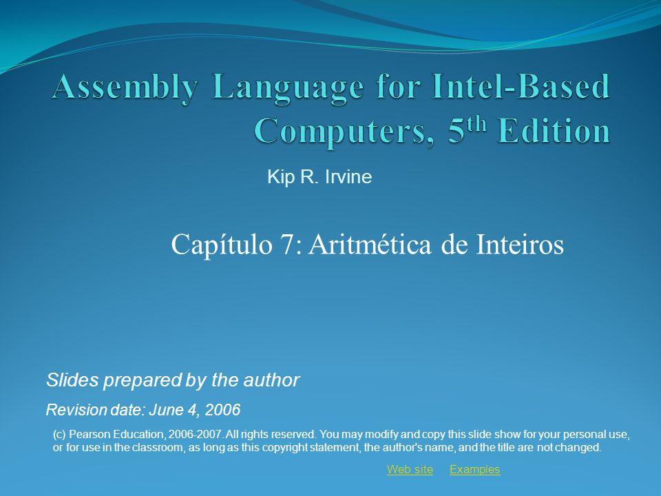 Web siteWeb site ExamplesExamples 52 Próxima seção Instruções de Shift e Rotate Aplicações de Shift e Rotate Instruções de Multiplicação e Divisão Adição e subtração estendida Aritmética ASCII e decimal desempacotado Aritmética decimal empacotado Irvine, Kip R.