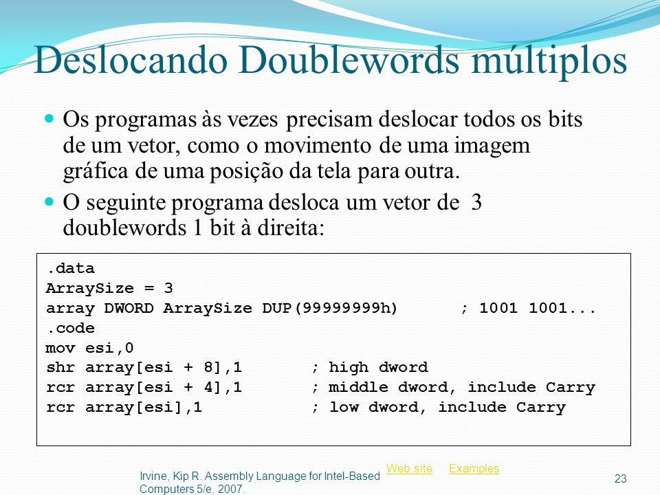 Web siteWeb site ExamplesExamples Deslocando Doublewords múltiplos Os programas às vezes precisam deslocar todos os bits de um vetor, como o movimento