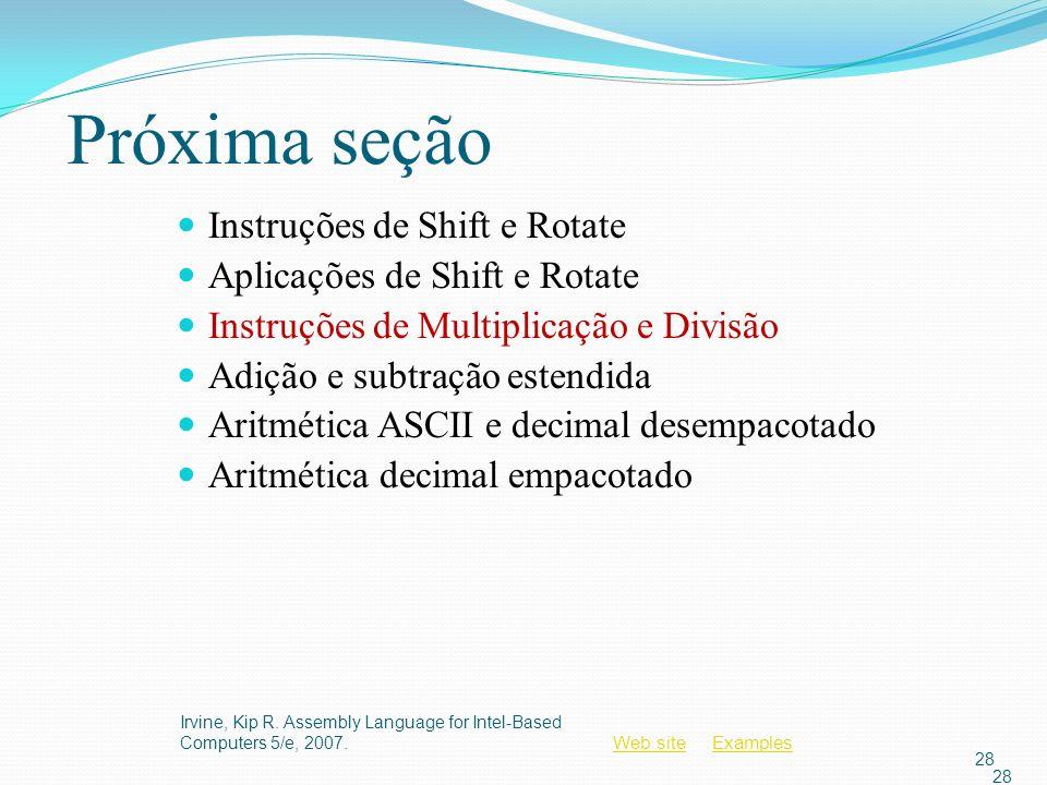 Web siteWeb site ExamplesExamples Irvine, Kip R. Assembly Language for Intel-Based Computers 5/e, 2007. 28 Próxima seção Instruções de Shift e Rotate