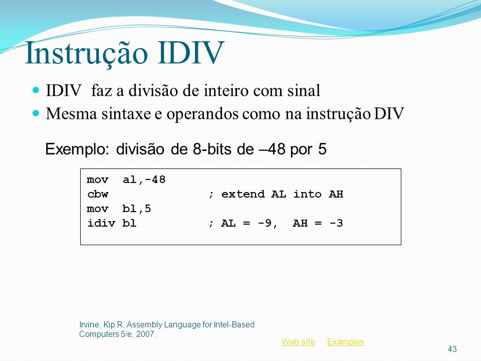 Web siteWeb site ExamplesExamples Instrução IDIV IDIV faz a divisão de inteiro com sinal Mesma sintaxe e operandos como na instrução DIV Irvine, Kip R