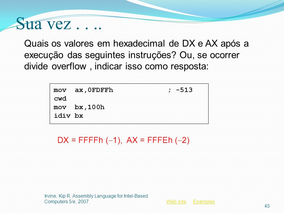 Web siteWeb site ExamplesExamples Sua vez.... Irvine, Kip R. Assembly Language for Intel-Based Computers 5/e, 2007. 45 mov ax,0FDFFh; -513 cwd mov bx,