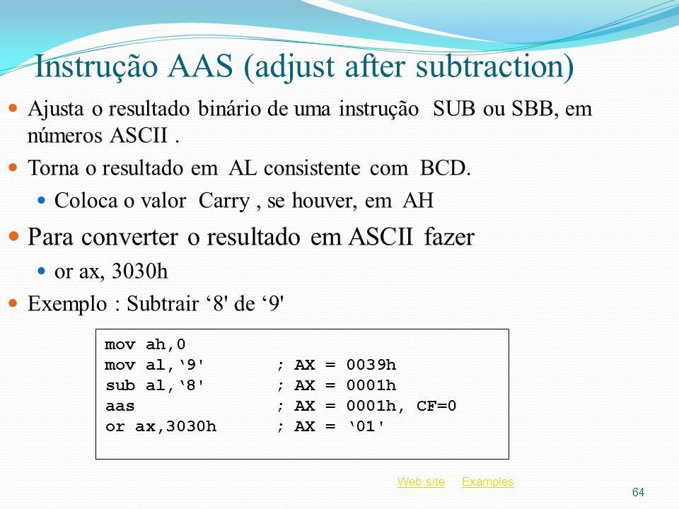 Web siteWeb site ExamplesExamples Instrução AAS (adjust after subtraction) Ajusta o resultado binário de uma instrução SUB ou SBB, em números ASCII. T