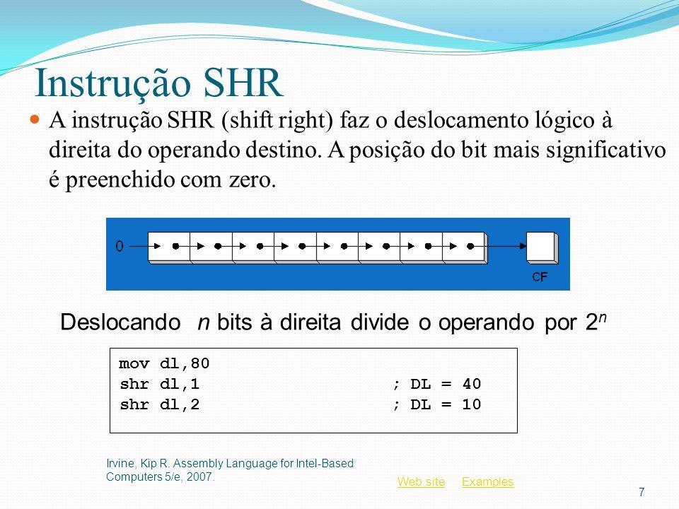 Web siteWeb site ExamplesExamples Sumário Instruções Shift e rotate são algumas das melhores ferramentas da linguagem assembly Controle mais fino que em linguagens de alto nível SHL, SHR, SAR, ROL, ROR, RCL, RCR MUL e DIV – operações inteiras Próximas de SHL e SHR CBW, CDQ, CWD: preparação para divisão Aritmética de precisão estendida: ADC, SBB Operações decimal ASCII (AAA, AAS, AAM, AAD) Operações decimal empacotado (DAA, DAS) Irvine, Kip R.