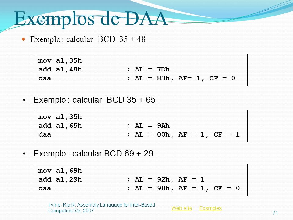 Web siteWeb site ExamplesExamples Exemplos de DAA Exemplo : calcular BCD 35 + 48 Irvine, Kip R. Assembly Language for Intel-Based Computers 5/e, 2007.