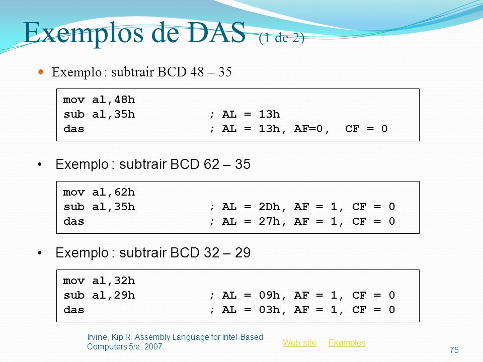 Web siteWeb site ExamplesExamples Exemplos de DAS (1 de 2) Exemplo : subtrair BCD 48 – 35 Irvine, Kip R. Assembly Language for Intel-Based Computers 5