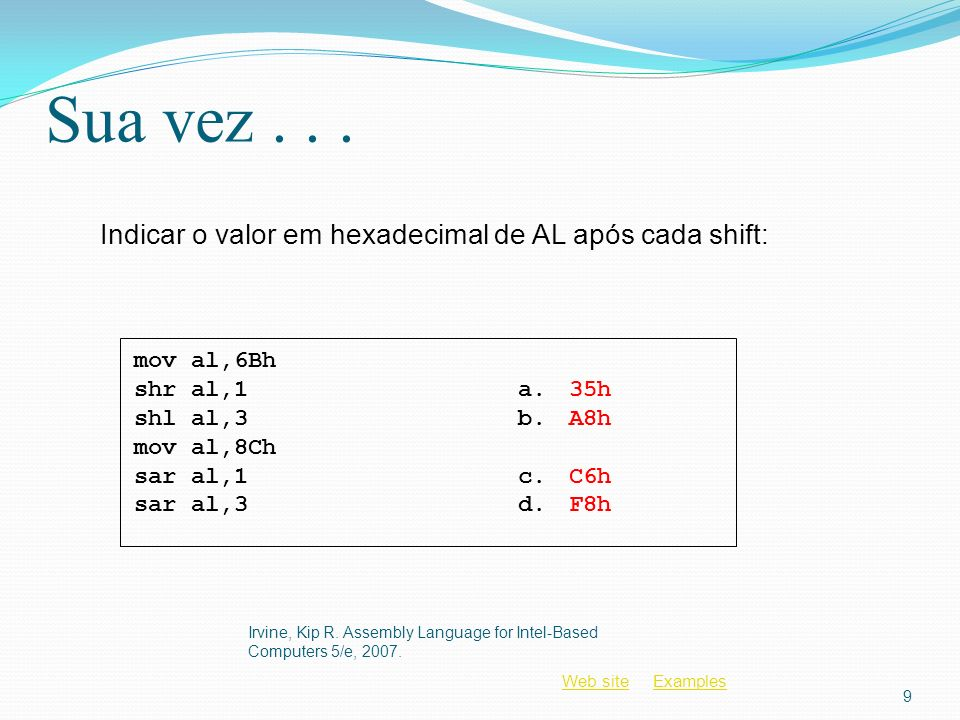 Web siteWeb site ExamplesExamples Lógica DAA If (AL(lo) > 9) or (AuxCarry = 1) AL = AL + 6 AuxCarry = 1 Else AuxCarry = 0 Endif If (AL(hi) > 9) or Carry = 1 AL = AL + 60h Carry = 1 Else Carry = 0 Endif Irvine, Kip R.