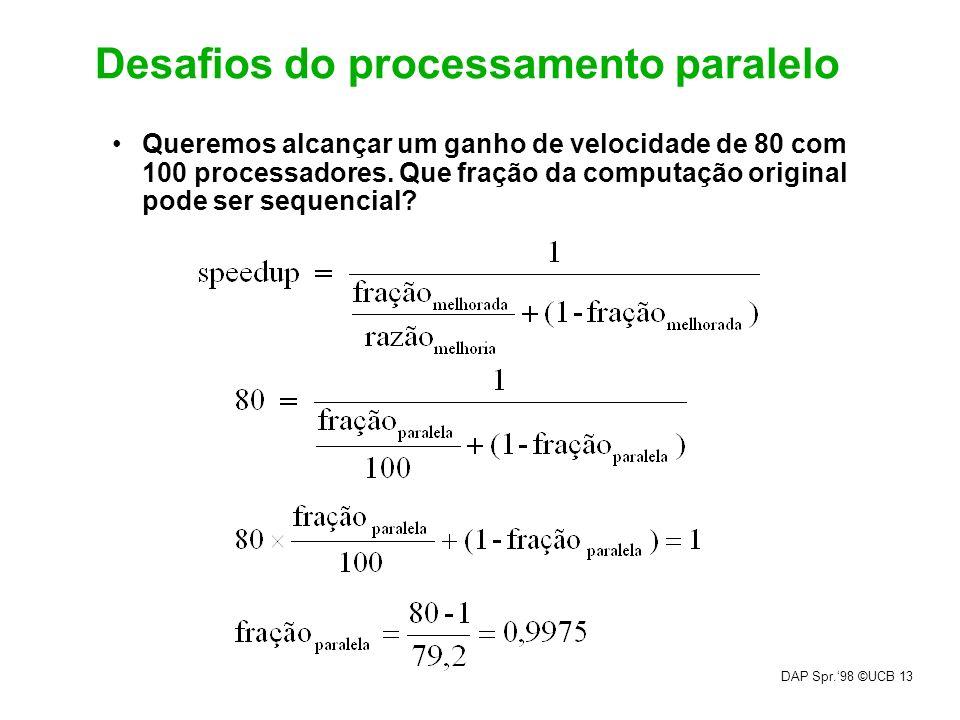 DAP Spr.98 ©UCB 13 Desafios do processamento paralelo Queremos alcançar um ganho de velocidade de 80 com 100 processadores. Que fração da computação o