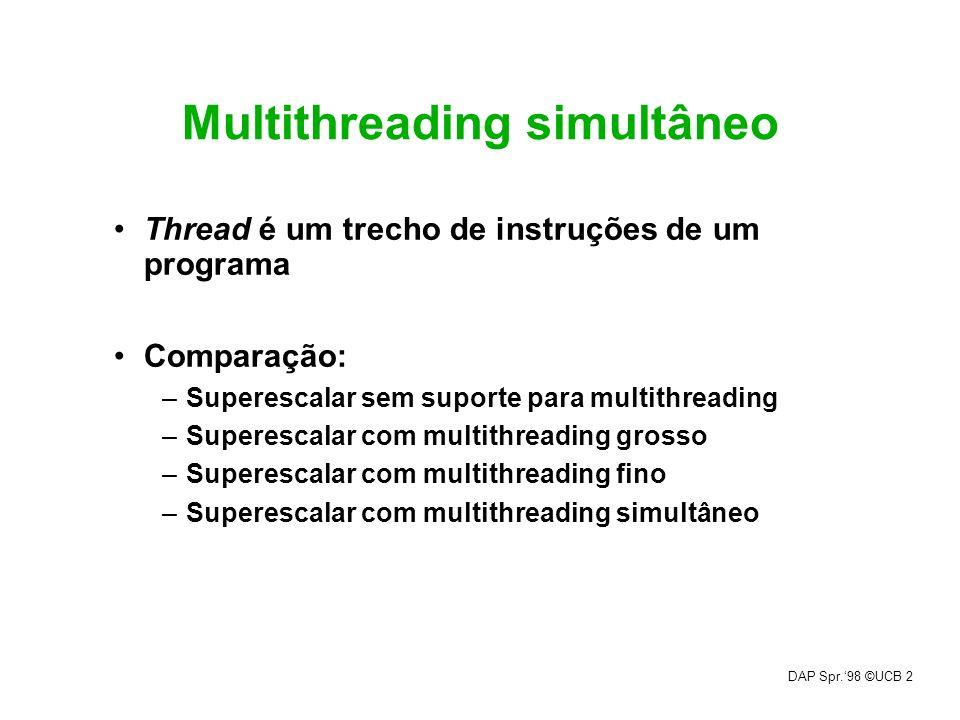 DAP Spr.98 ©UCB 2 Multithreading simultâneo Thread é um trecho de instruções de um programa Comparação: –Superescalar sem suporte para multithreading