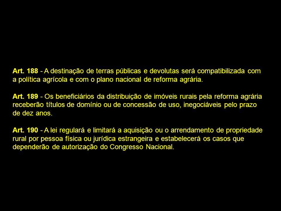 Art. 188 - A destinação de terras públicas e devolutas será compatibilizada com a política agrícola e com o plano nacional de reforma agrária. Art. 18