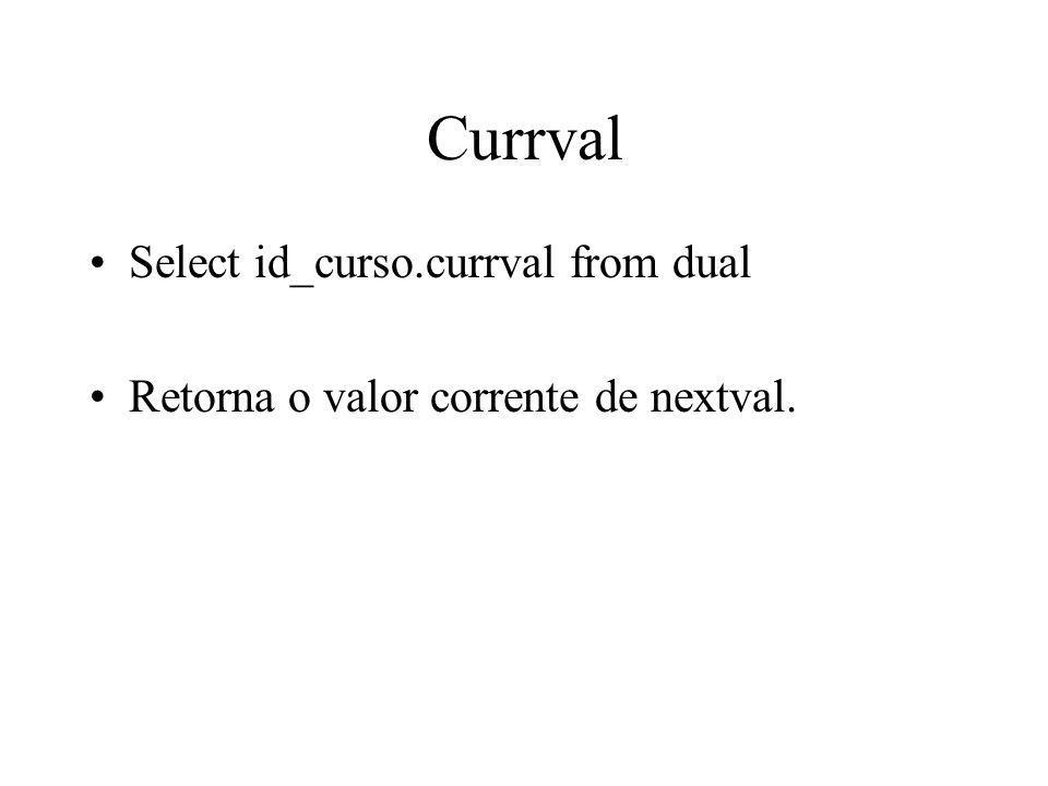Currval Select id_curso.currval from dual Retorna o valor corrente de nextval.